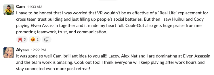 """From Cam: I have to be honest that I wax worried that VR wouldn't be as effective of a """"Real LIfe"""" replacement for cross team trust building and just filling up people's social batteries. But then I saw HiuHui and Cody playing Eleven Assassin together and it made my heart full. Cook-Out also gets huge praise from me promoting teamwork, trust and communication.  From Alyssa: It has gone so well Cam, brilliant idea to you all!!! Lacey, Alex, Nay and I are dominating at Elvin Assassin and the team work is amazing. Cook out too! I think everyone will keep playing after work hours and stay connected even more post retreat!"""